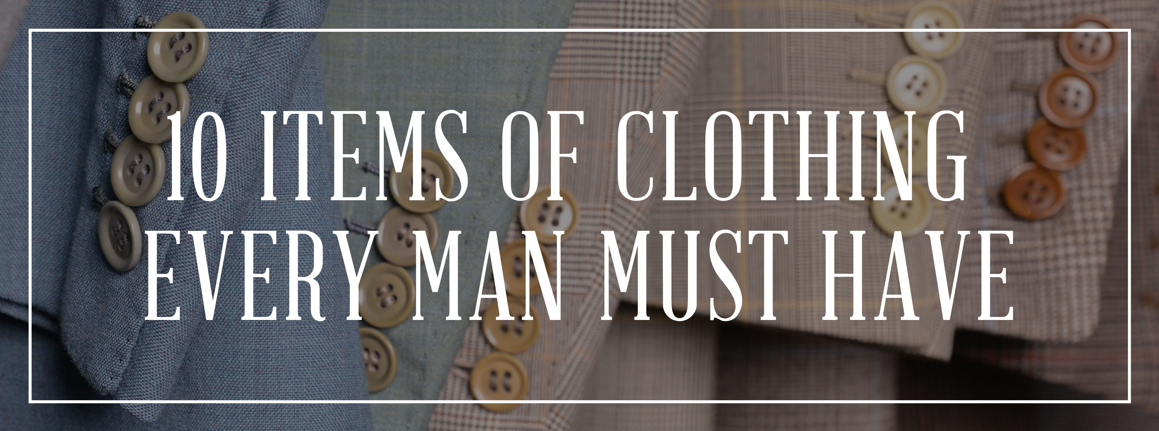 19575cb3117 10 Items of Clothing Every Man Should Own — Gentleman's Gazette