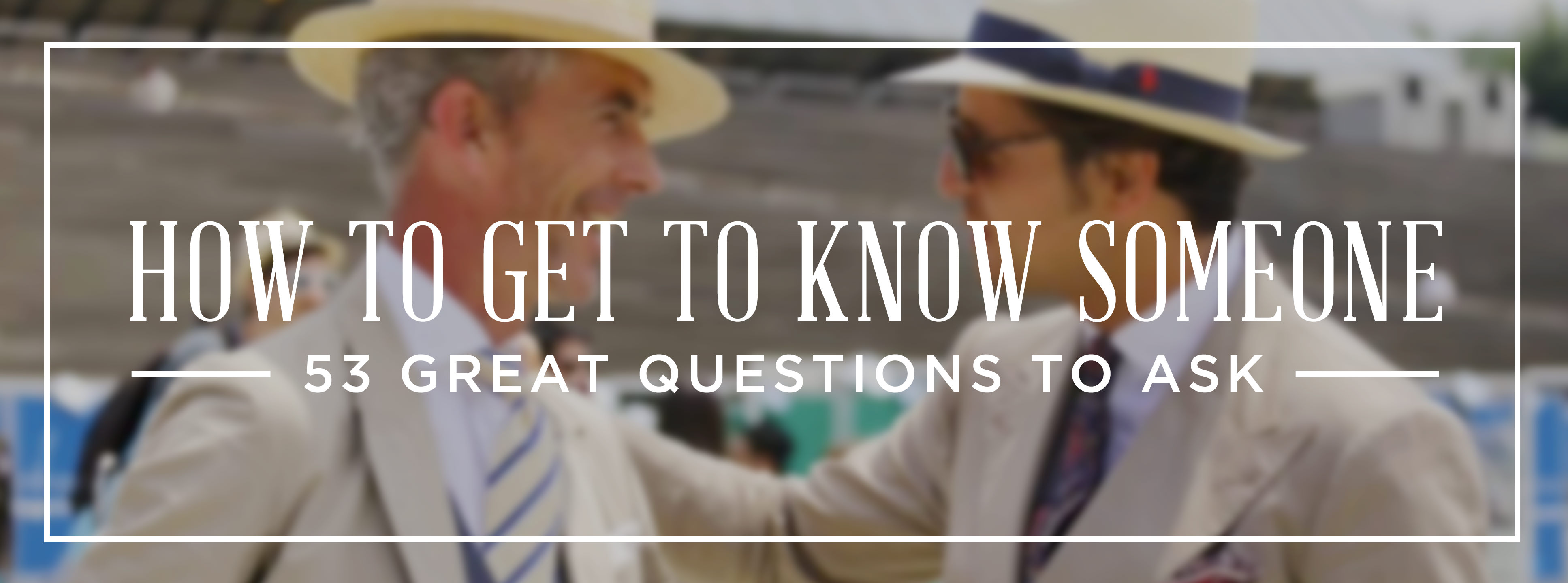 How To Get To Know Someone: 53 Great Questions To Ask