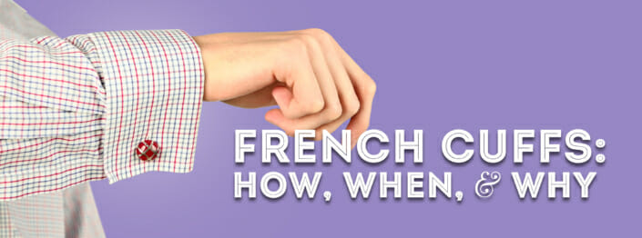 Wearing French Cuffs on Shirts: How, When, & Why