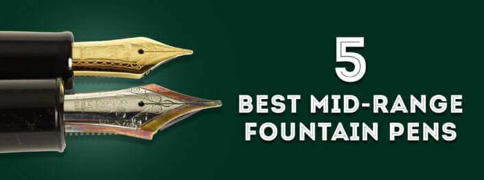 5 best mid-range fountain pens