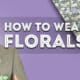 How to Wear Florals - Flower Patterns in Menswear