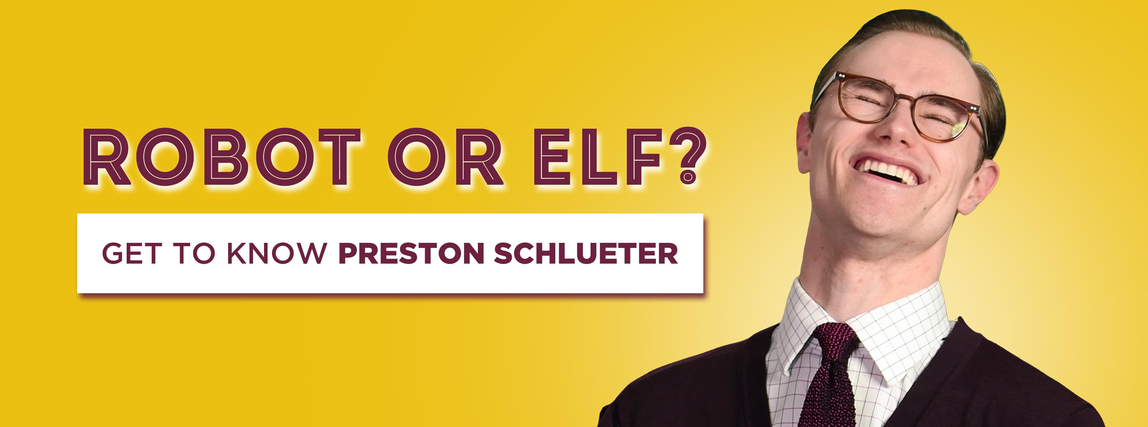 Robot or Elf? Get to Know Preston Schlueter!